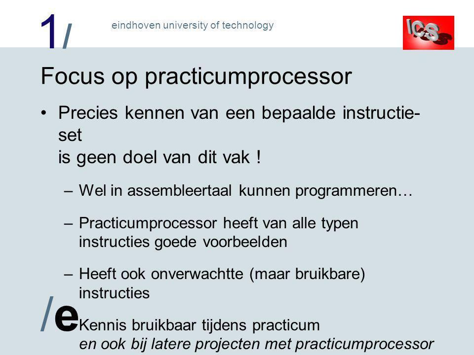 1/1/ /e/e eindhoven university of technology Focus op practicumprocessor Precies kennen van een bepaalde instructie- set is geen doel van dit vak .