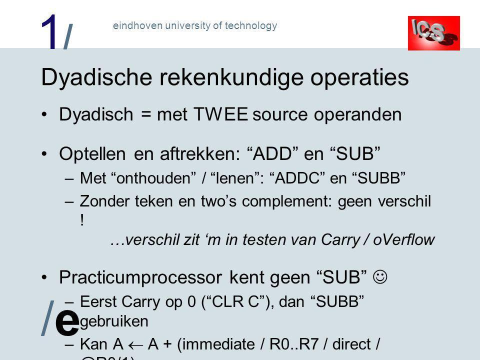 1/1/ /e/e eindhoven university of technology Dyadische rekenkundige operaties Dyadisch = met TWEE source operanden Optellen en aftrekken: ADD en SUB –Met onthouden / lenen : ADDC en SUBB –Zonder teken en two's complement: geen verschil .