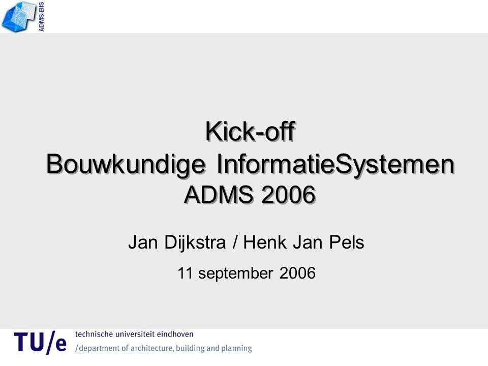 Kick-off Bouwkundige InformatieSystemen ADMS 2006 Jan Dijkstra / Henk Jan Pels 11 september 2006 ADMS-BIS