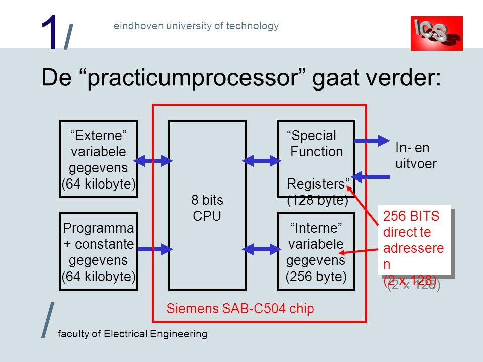 1/1/ / faculty of Electrical Engineering eindhoven university of technology De practicumprocessor gaat verder: 8 bits CPU Programma + constante gegevens (64 kilobyte) Interne variabele gegevens (256 byte) Special Function Registers (128 byte) Externe variabele gegevens (64 kilobyte) Siemens SAB-C504 chip In- en uitvoer 256 BITS direct te adressere n (2 x 128)