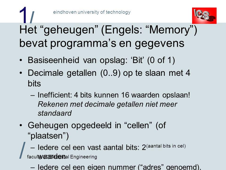 1/1/ / faculty of Electrical Engineering eindhoven university of technology Het geheugen (Engels: Memory ) bevat programma's en gegevens Basiseenheid van opslag: 'Bit' (0 of 1) Decimale getallen (0..9) op te slaan met 4 bits –Inefficient: 4 bits kunnen 16 waarden opslaan.