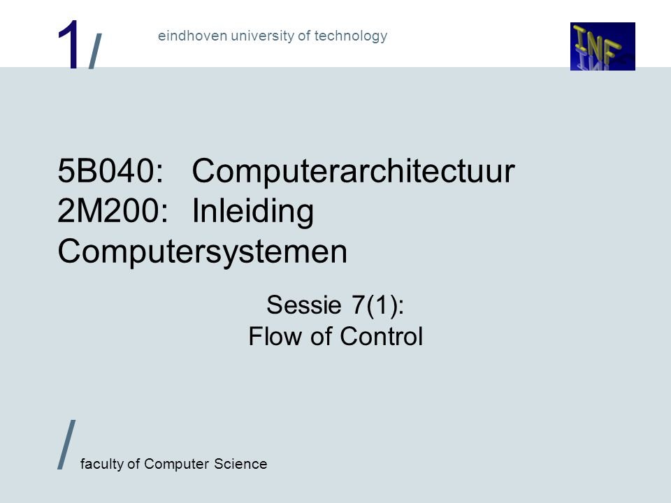 1/1/ / faculty of Computer Science eindhoven university of technology 5B040:Computerarchitectuur 2M200:Inleiding Computersystemen Sessie 7(1): Flow of