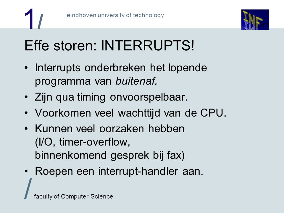 1/1/ / faculty of Computer Science eindhoven university of technology Effe storen: INTERRUPTS.