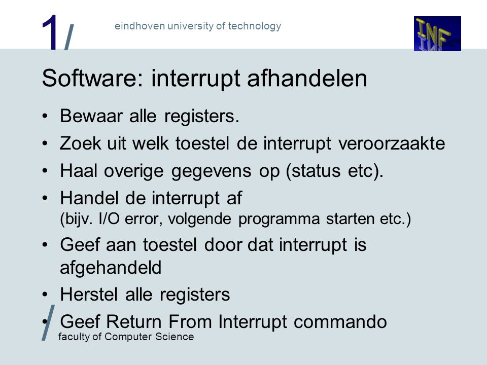 1/1/ / faculty of Computer Science eindhoven university of technology Software: interrupt afhandelen Bewaar alle registers.