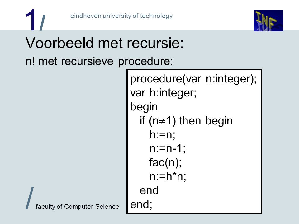 1/1/ / faculty of Computer Science eindhoven university of technology Voorbeeld met recursie: n! met recursieve procedure: procedure(var n:integer); v