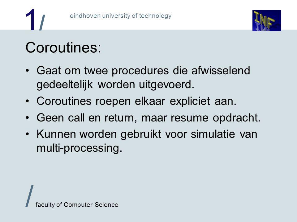 1/1/ / faculty of Computer Science eindhoven university of technology Coroutines: Gaat om twee procedures die afwisselend gedeeltelijk worden uitgevoerd.