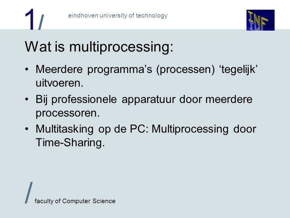 1/1/ / faculty of Computer Science eindhoven university of technology Wat is multiprocessing: Meerdere programma's (processen) 'tegelijk' uitvoeren. B