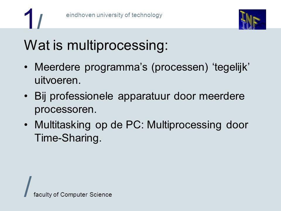 1/1/ / faculty of Computer Science eindhoven university of technology Multiprocessing >1 CPU écht sneller vaak voor 1 gedistribueerde taak technieken vaak voor processorbeheer 1 CPU met name makkelijk om meerdere taken uit te voeren technieken voor proces beheer