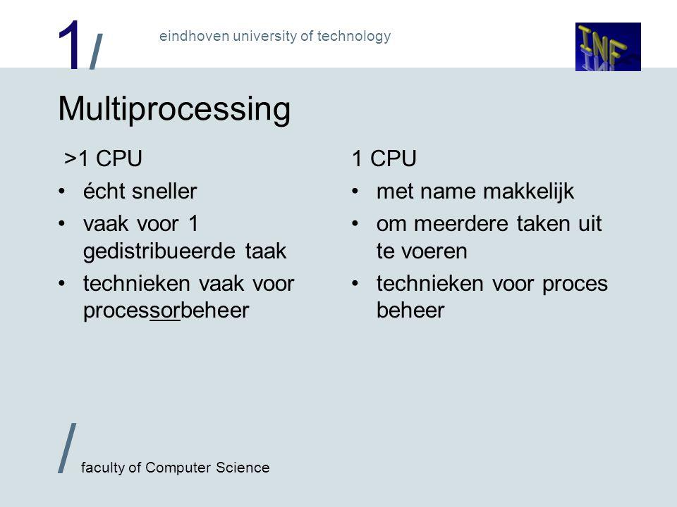 1/1/ / faculty of Computer Science eindhoven university of technology Multiprocessing door de µsec heen: Tijd P1 P2 Tijd PC1 PC2 Tijd P1 P2 Tijd PC1 PC2 > 1 CPU 1 CPU