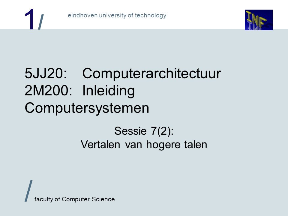1/1/ / faculty of Computer Science eindhoven university of technology 5JJ20:Computerarchitectuur 2M200:Inleiding Computersystemen Sessie 7(2): Vertalen van hogere talen
