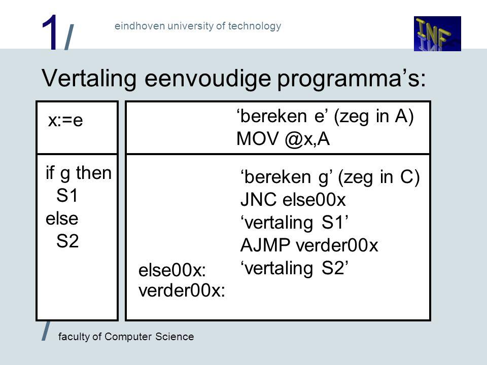 1/1/ / faculty of Computer Science eindhoven university of technology Vertaling eenvoudige programma's: x:=e if g then S1 else S2 'bereken e' (zeg in A) MOV @x,A else00x: verder00x: 'bereken g' (zeg in C) JNC else00x 'vertaling S1' AJMP verder00x 'vertaling S2'