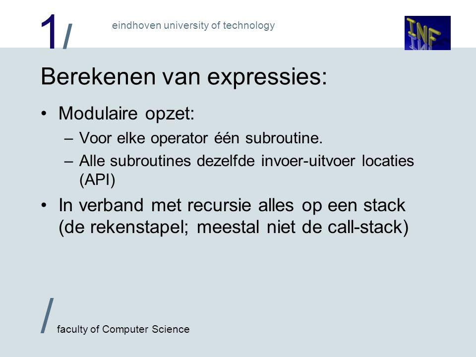1/1/ / faculty of Computer Science eindhoven university of technology Uitrekenen van expressie e: Als e=c (constante)Zet c op rekenstapel Als e=x (variabele)Kopier x naar rekenstapel Als e=f(e 1,…,e n )'Bereken e 1 ' … 'Bereken e n ' Call f NB: Schrijf +(e 1,e 2 ) i.p.v.
