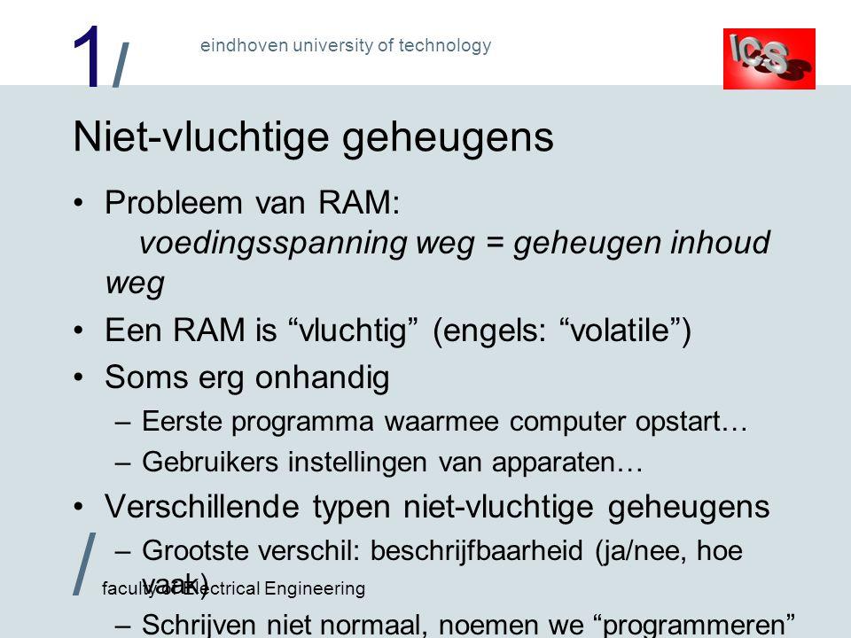 1/1/ / faculty of Electrical Engineering eindhoven university of technology Niet-vluchtige geheugens Probleem van RAM: voedingsspanning weg = geheugen inhoud weg Een RAM is vluchtig (engels: volatile ) Soms erg onhandig –Eerste programma waarmee computer opstart… –Gebruikers instellingen van apparaten… Verschillende typen niet-vluchtige geheugens –Grootste verschil: beschrijfbaarheid (ja/nee, hoe vaak) –Schrijven niet normaal, noemen we programmeren