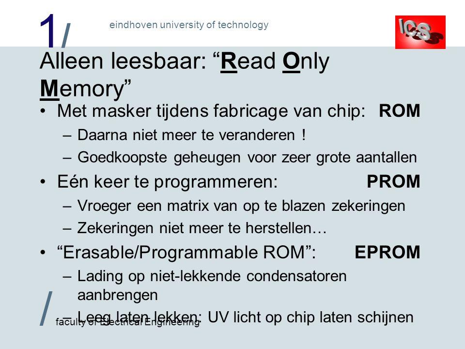 1/1/ / faculty of Electrical Engineering eindhoven university of technology Alleen leesbaar: Read Only Memory Met masker tijdens fabricage van chip:ROM –Daarna niet meer te veranderen .