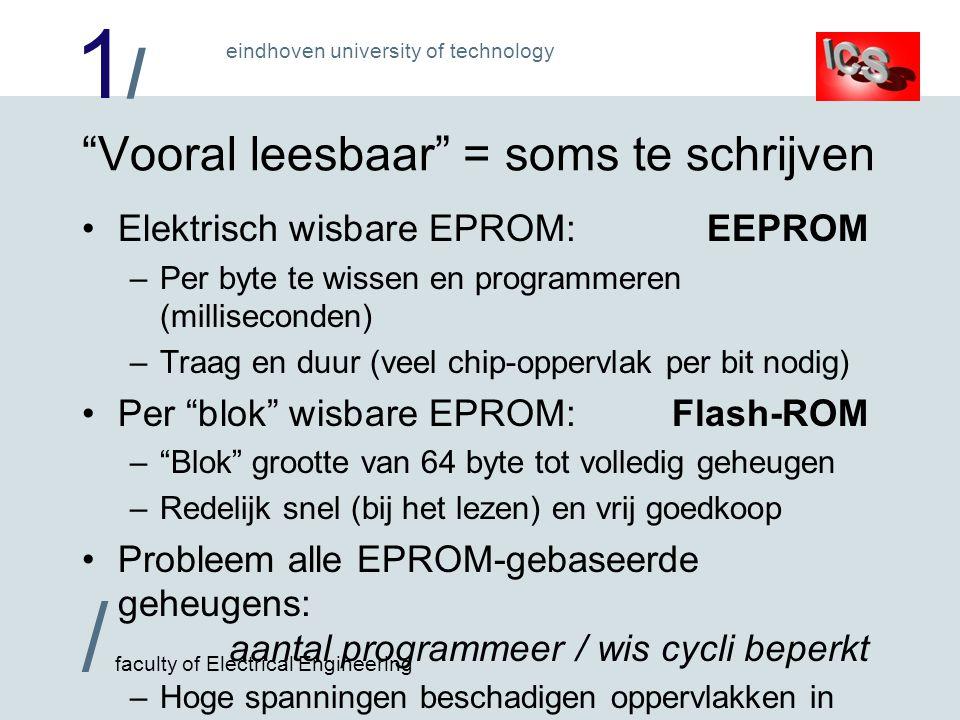 1/1/ / faculty of Electrical Engineering eindhoven university of technology Vooral leesbaar = soms te schrijven Elektrisch wisbare EPROM:EEPROM –Per byte te wissen en programmeren (milliseconden) –Traag en duur (veel chip-oppervlak per bit nodig) Per blok wisbare EPROM:Flash-ROM – Blok grootte van 64 byte tot volledig geheugen –Redelijk snel (bij het lezen) en vrij goedkoop Probleem alle EPROM-gebaseerde geheugens: aantal programmeer / wis cycli beperkt –Hoge spanningen beschadigen oppervlakken in cel !
