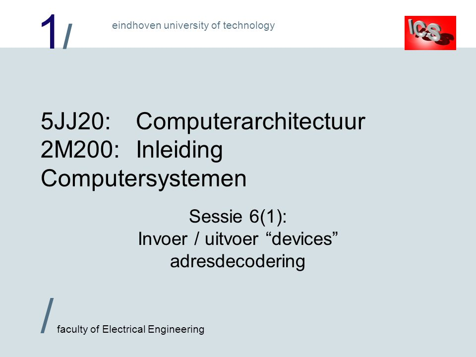 1/1/ / faculty of Electrical Engineering eindhoven university of technology 5JJ20:Computerarchitectuur 2M200:Inleiding Computersystemen Sessie 6(1): Invoer / uitvoer devices adresdecodering