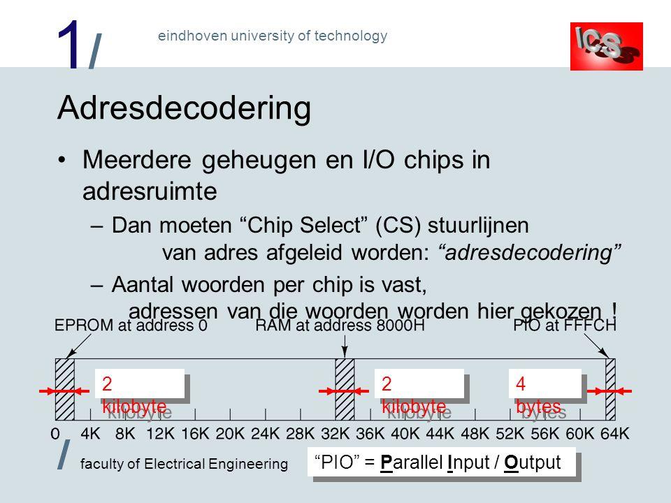 1/1/ / faculty of Electrical Engineering eindhoven university of technology Adresdecodering Meerdere geheugen en I/O chips in adresruimte –Dan moeten Chip Select (CS) stuurlijnen van adres afgeleid worden: adresdecodering –Aantal woorden per chip is vast, adressen van die woorden worden hier gekozen .