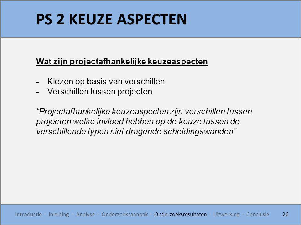 PS 2 KEUZE ASPECTEN 20 Introductie - Inleiding - Analyse - Onderzoeksaanpak - Onderzoeksresultaten - Uitwerking - Conclusie Wat zijn projectafhankelij