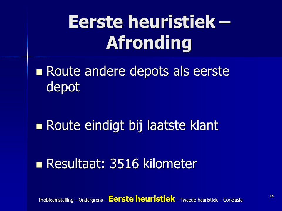 16 Probleemstelling – Ondergrens – Eerste heuristiek – Tweede heuristiek – Conclusie Eerste heuristiek – Afronding Route andere depots als eerste depo
