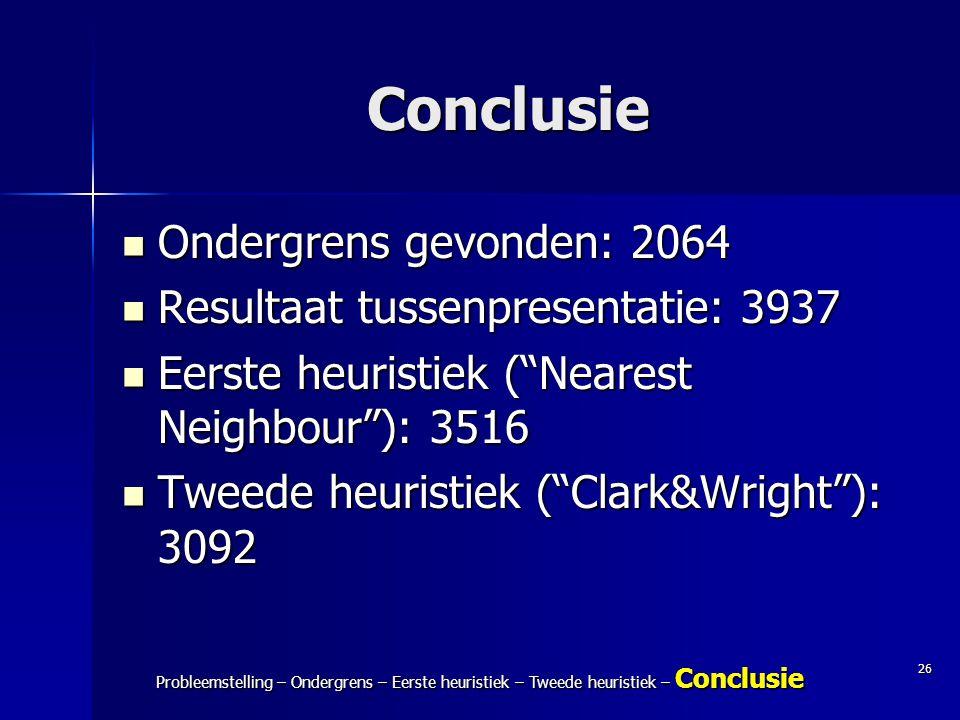 26 Probleemstelling – Ondergrens – Eerste heuristiek – Tweede heuristiek – Conclusie Conclusie Ondergrens gevonden: 2064 Ondergrens gevonden: 2064 Res