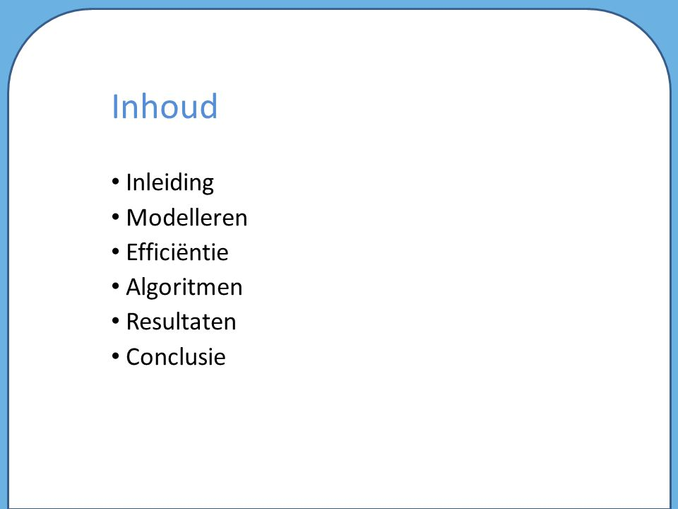 Inhoud Inleiding Modelleren Efficiëntie Algoritmen Resultaten Conclusie