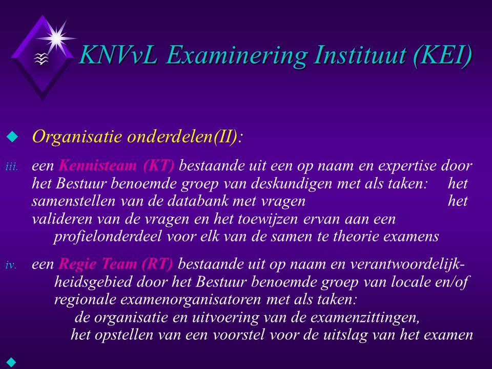 KNVvL Examinering Instituut (KEI) u Organisatie onderdelen(II): iii. een Kennisteam (KT) bestaande uit een op naam en expertise door het Bestuur benoe