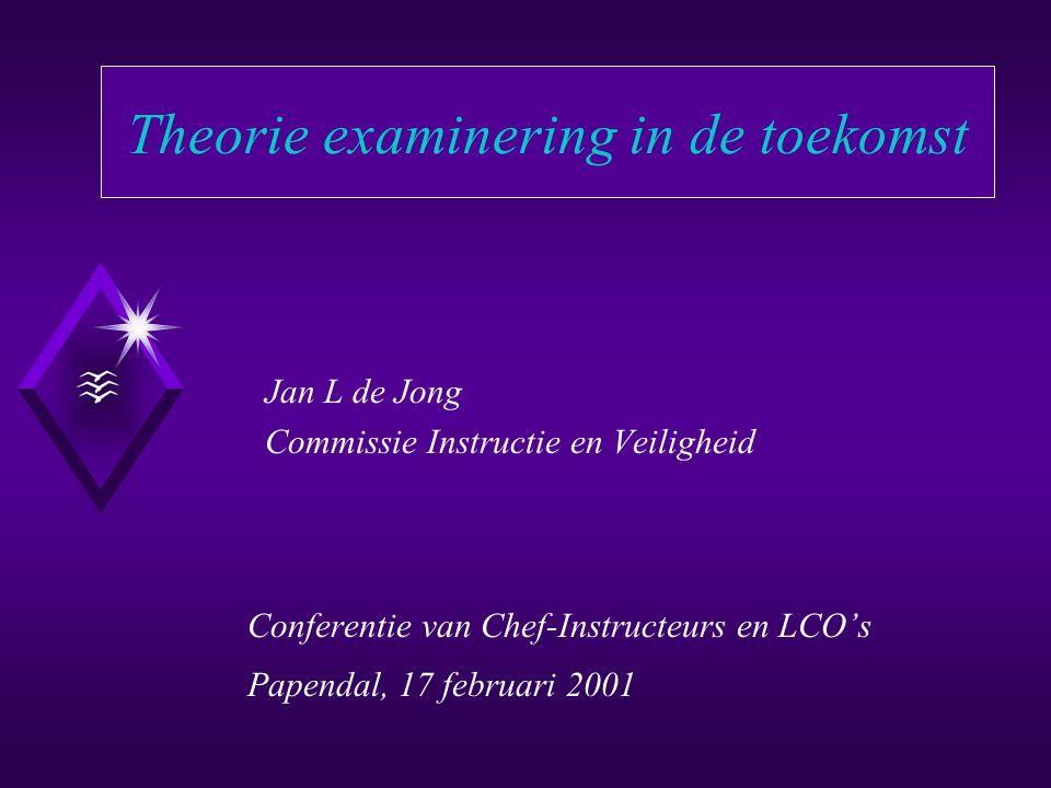 Theorie examinering in de toekomst Jan L de Jong Commissie Instructie en Veiligheid Conferentie van Chef-Instructeurs en LCO's Papendal, 17 februari 2001