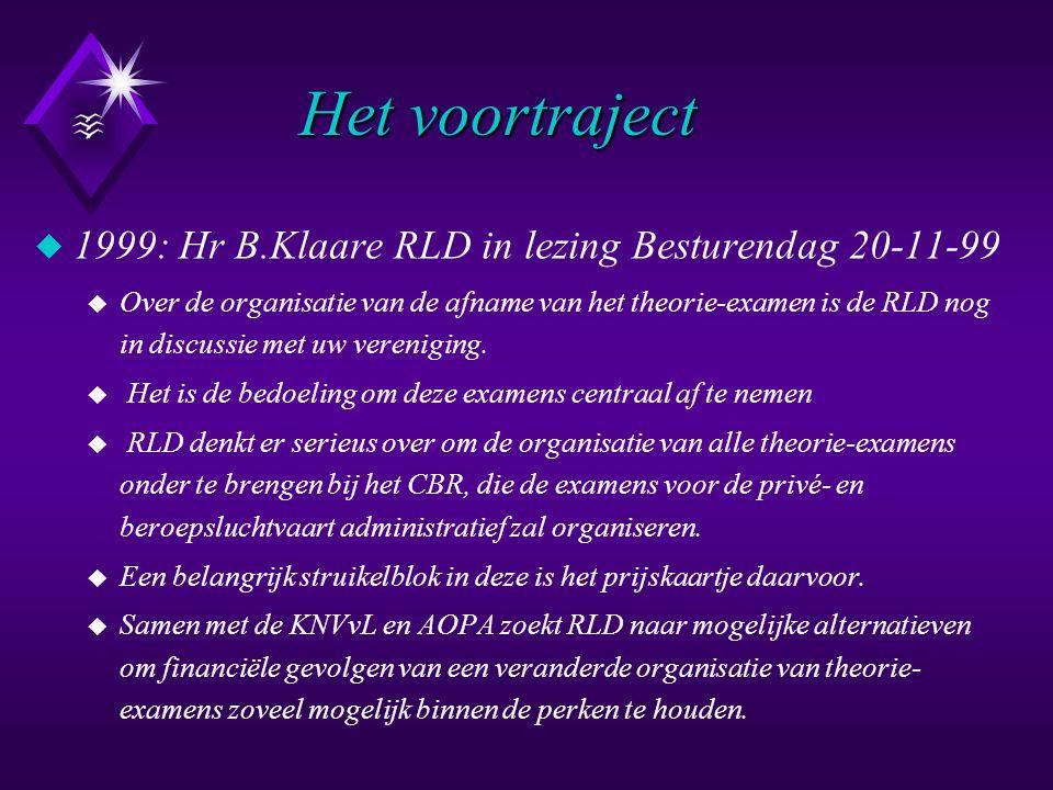 Het voortraject Het voortraject u 1999: Hr B.Klaare RLD in lezing Besturendag 20-11-99 u Over de organisatie van de afname van het theorie-examen is de RLD nog in discussie met uw vereniging.