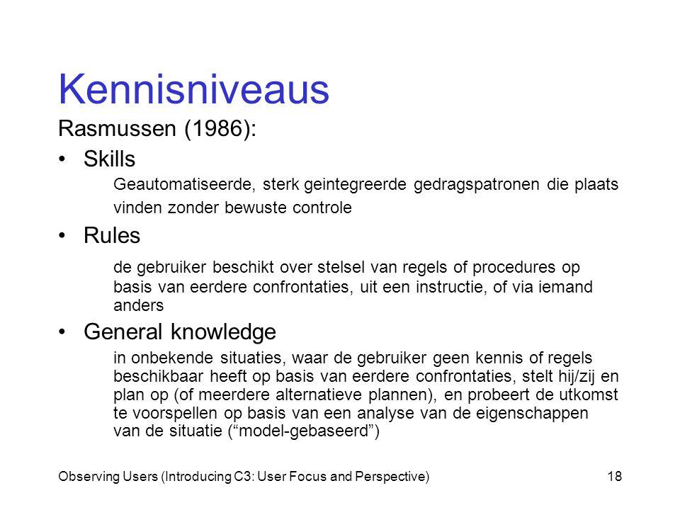Observing Users (Introducing C3: User Focus and Perspective)18 Kennisniveaus Rasmussen (1986): Skills Geautomatiseerde, sterk geintegreerde gedragspatronen die plaats vinden zonder bewuste controle Rules de gebruiker beschikt over stelsel van regels of procedures op basis van eerdere confrontaties, uit een instructie, of via iemand anders General knowledge in onbekende situaties, waar de gebruiker geen kennis of regels beschikbaar heeft op basis van eerdere confrontaties, stelt hij/zij en plan op (of meerdere alternatieve plannen), en probeert de utkomst te voorspellen op basis van een analyse van de eigenschappen van de situatie ( model-gebaseerd )