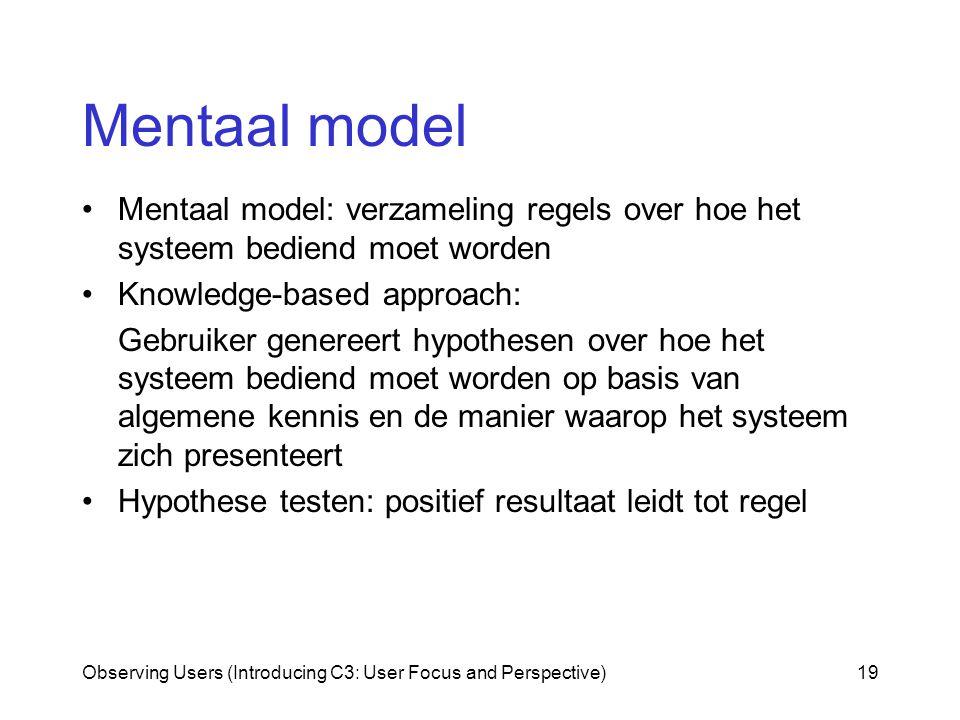 Observing Users (Introducing C3: User Focus and Perspective)19 Mentaal model Mentaal model: verzameling regels over hoe het systeem bediend moet worden Knowledge-based approach: Gebruiker genereert hypothesen over hoe het systeem bediend moet worden op basis van algemene kennis en de manier waarop het systeem zich presenteert Hypothese testen: positief resultaat leidt tot regel