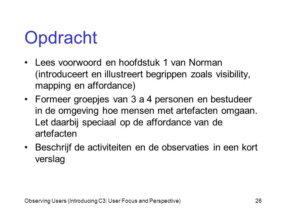 Observing Users (Introducing C3: User Focus and Perspective)26 Opdracht Lees voorwoord en hoofdstuk 1 van Norman (introduceert en illustreert begrippen zoals visibility, mapping en affordance) Formeer groepjes van 3 a 4 personen en bestudeer in de omgeving hoe mensen met artefacten omgaan.