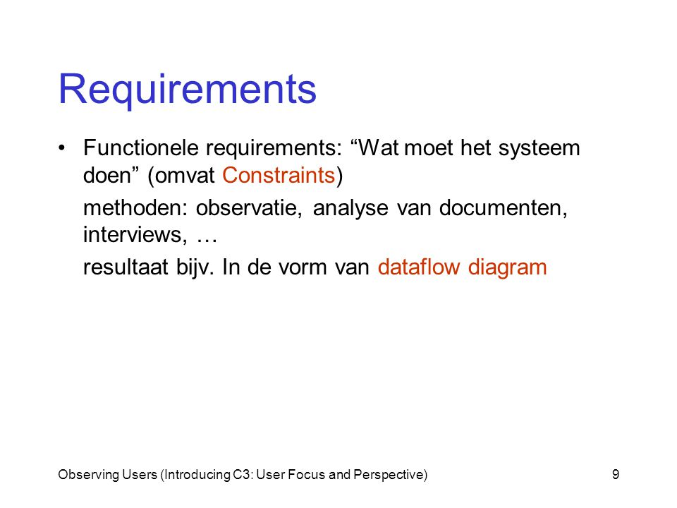 Observing Users (Introducing C3: User Focus and Perspective)9 Requirements Functionele requirements: Wat moet het systeem doen (omvat Constraints) methoden: observatie, analyse van documenten, interviews, … resultaat bijv.