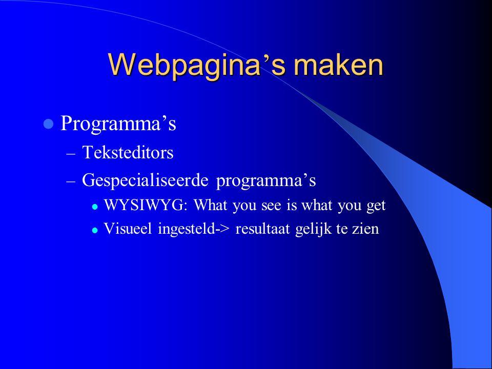 Webpagina ' s maken Programma's – Teksteditors – Gespecialiseerde programma's WYSIWYG: What you see is what you get Visueel ingesteld-> resultaat gelijk te zien