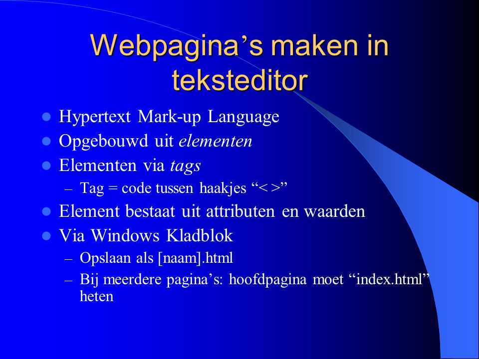 Webpagina ' s maken in teksteditor Hypertext Mark-up Language Opgebouwd uit elementen Elementen via tags – Tag = code tussen haakjes Element bestaat uit attributen en waarden Via Windows Kladblok – Opslaan als [naam].html – Bij meerdere pagina's: hoofdpagina moet index.html heten