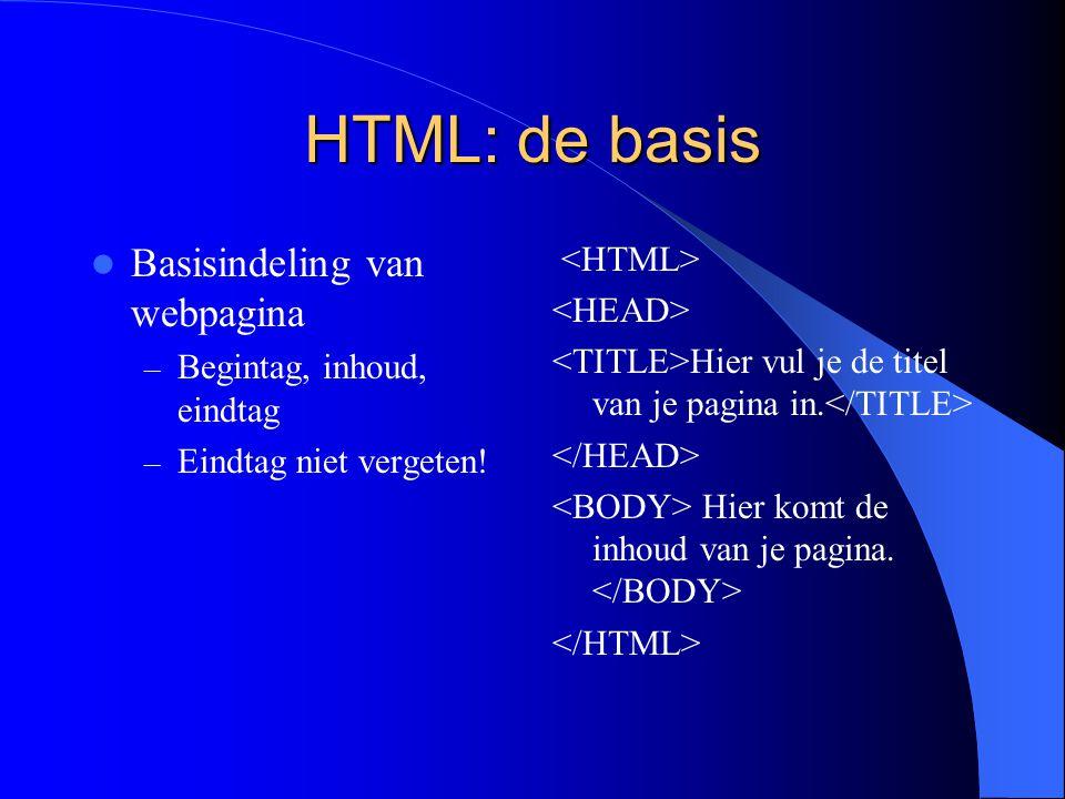 HTML: de basis Basisindeling van webpagina – Begintag, inhoud, eindtag – Eindtag niet vergeten.