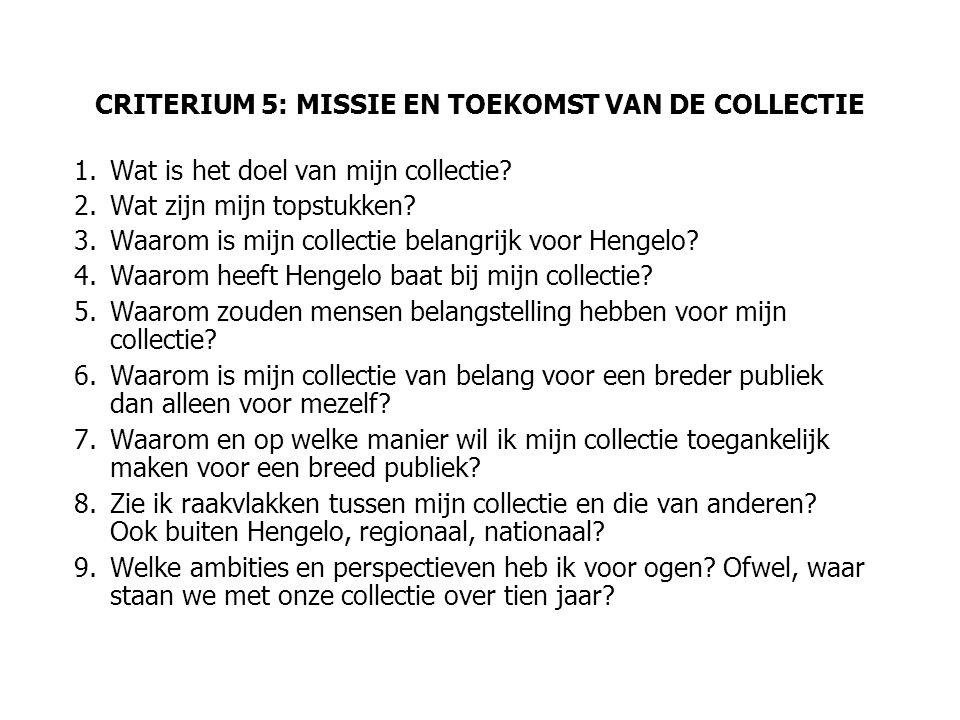 CRITERIUM 5: MISSIE EN TOEKOMST VAN DE COLLECTIE 1.Wat is het doel van mijn collectie? 2.Wat zijn mijn topstukken? 3.Waarom is mijn collectie belangri