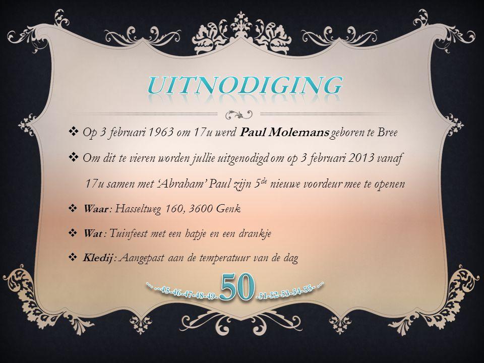  Op 3 februari 1963 om 17u werd Paul Molemans geboren te Bree  Om dit te vieren worden jullie uitgenodigd om op 3 februari 2013 vanaf 17u samen met 'Abraham' Paul zijn 5 de nieuwe voordeur mee te openen  Waar : Hasseltweg 160, 3600 Genk  Wat : Tuinfeest met een hapje en een drankje  Kledij : Aangepast aan de temperatuur van de dag