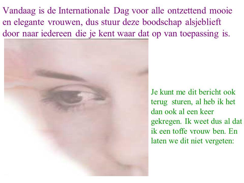 Vandaag is de Internationale Dag voor alle ontzettend mooie en elegante vrouwen, dus stuur deze boodschap alsjeblieft door naar iedereen die je kent w