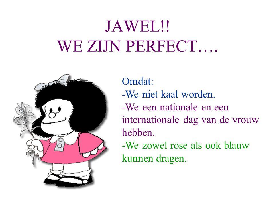 JAWEL!! WE ZIJN PERFECT…. Omdat: -We niet kaal worden. -We een nationale en een internationale dag van de vrouw hebben. -We zowel rose als ook blauw k