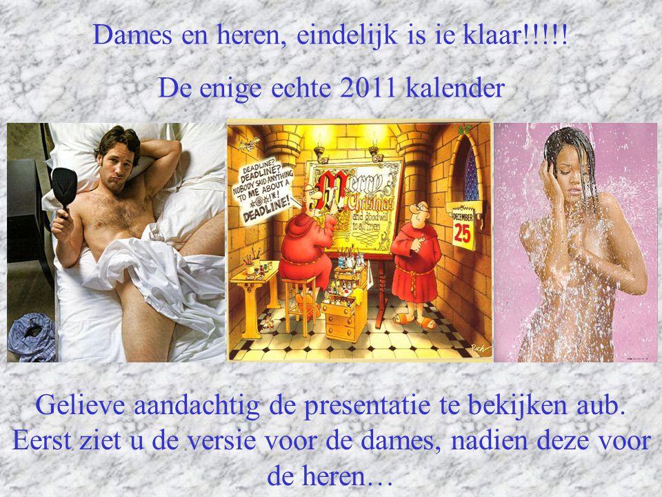 Dames en heren, eindelijk is ie klaar!!!!! De enige echte 2011 kalender Gelieve aandachtig de presentatie te bekijken aub. Eerst ziet u de versie voor