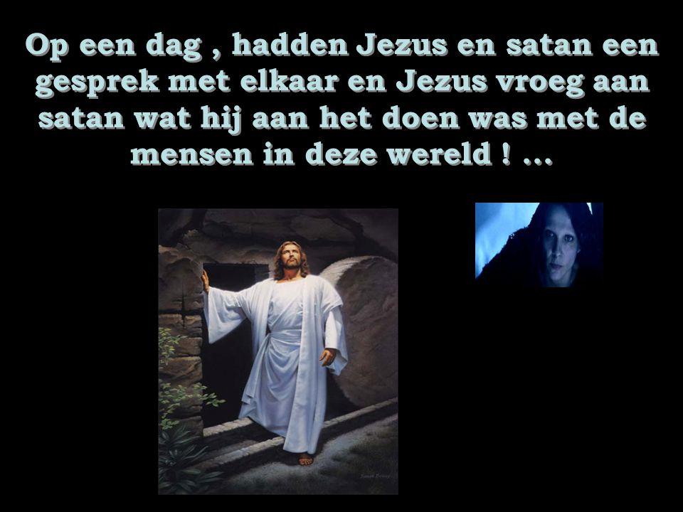 Op een dag, hadden Jezus en satan een gesprek met elkaar en Jezus vroeg aan satan wat hij aan het doen was met de mensen in deze wereld !...