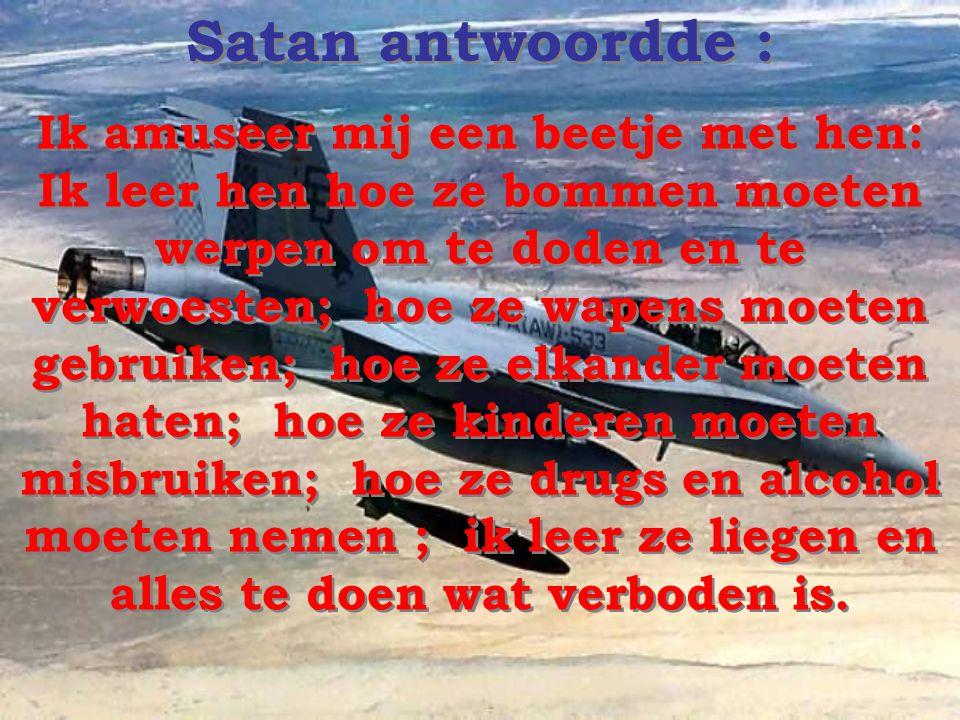 Op een dag, hadden Jezus en satan een gesprek met elkaar en Jezus vroeg aan satan wat hij aan het doen was met de mensen in deze wereld !... Op een da