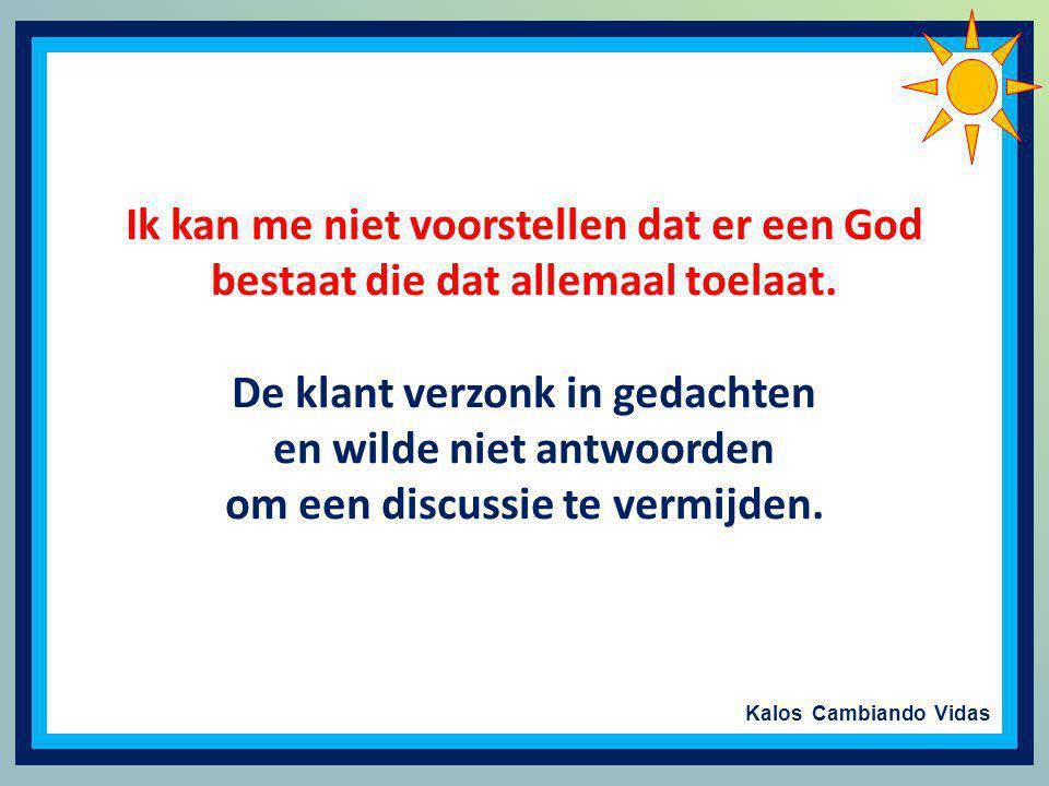 Kalos Cambiando Vidas O...zegt u mij eens: Moest God bestaan, zouden er dan zoveel zieken zijn? Zouden er verlaten kinderen zijn? Moest God bestaan, d