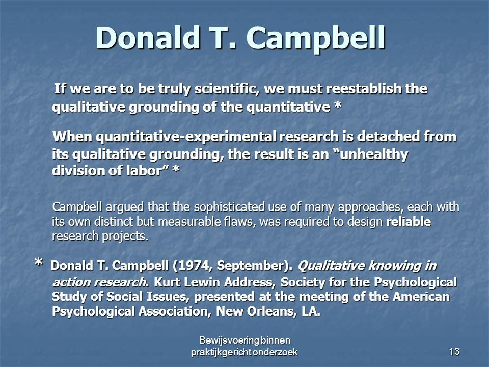 Donald T. Campbell If we are to be truly scientific, we must reestablish the qualitative grounding of the quantitative * If we are to be truly scienti
