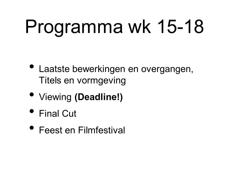 Programma wk 15-18 Laatste bewerkingen en overgangen, Titels en vormgeving Viewing (Deadline!) Final Cut Feest en Filmfestival