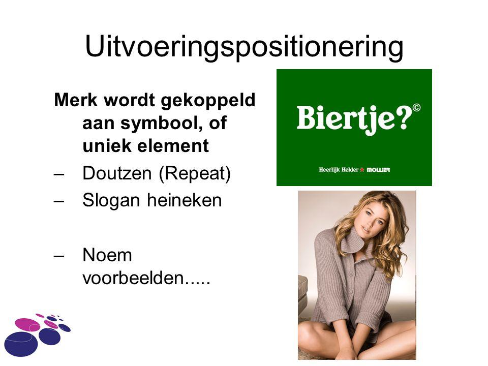 Uitvoeringspositionering Merk wordt gekoppeld aan symbool, of uniek element –Doutzen (Repeat) –Slogan heineken –Noem voorbeelden.....