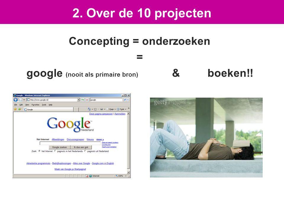 Concepting = onderzoeken = google (nooit als primaire bron) & boeken!! 2. Over de 10 projecten