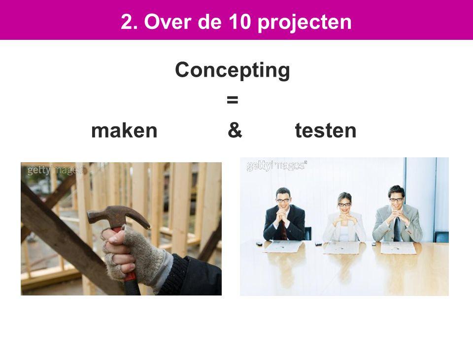 Concepting = maken & testen 2. Over de 10 projecten
