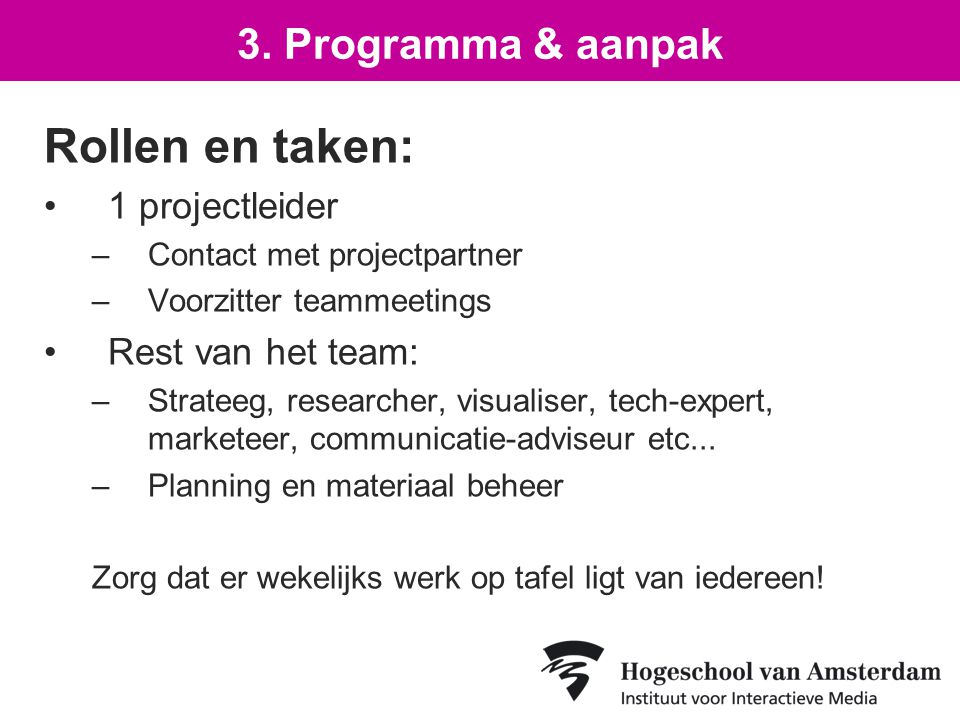 Rollen en taken: 1 projectleider –Contact met projectpartner –Voorzitter teammeetings Rest van het team: –Strateeg, researcher, visualiser, tech-expert, marketeer, communicatie-adviseur etc...