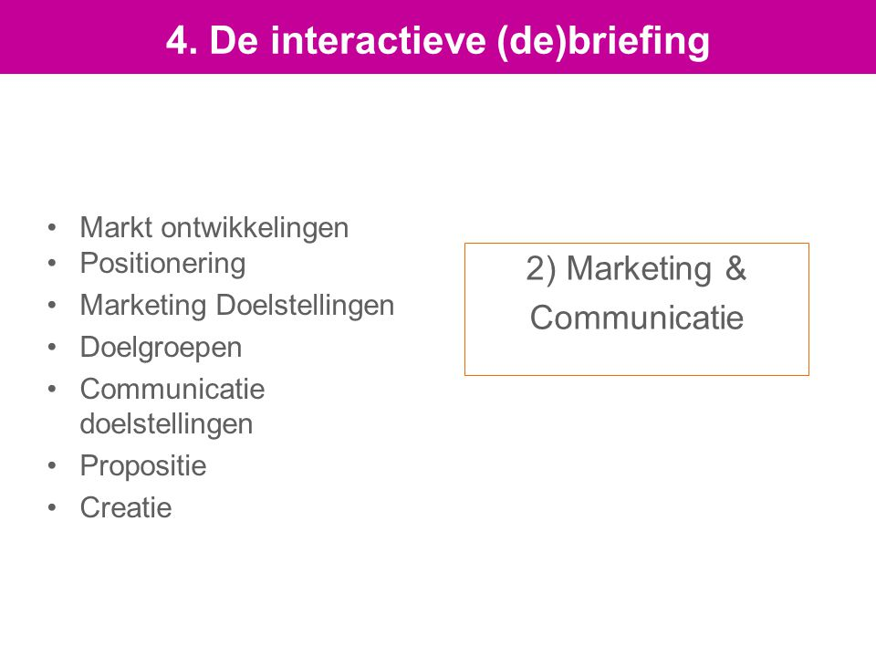 2) Marketing & Communicatie Markt ontwikkelingen Positionering Marketing Doelstellingen Doelgroepen Communicatie doelstellingen Propositie Creatie 4.
